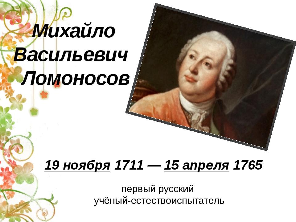 первый русский учёный-естествоиспытатель Михайло Васильевич Ломоносов 19 нояб...