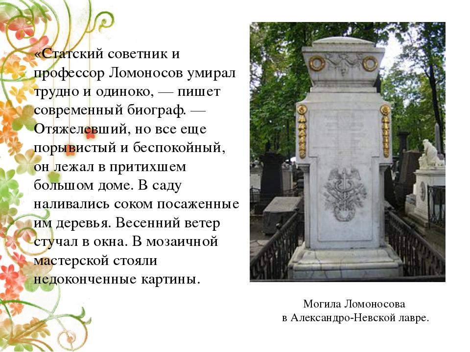 «Статский советник и профессор Ломоносов умирал трудно и одиноко,— пишет сов...
