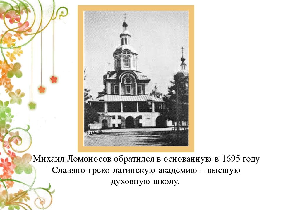Михаил Ломоносов обратился в основанную в 1695 году Славяно-греко-латинскую а...