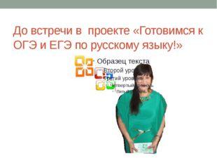 До встречи в проекте «Готовимся к ОГЭ и ЕГЭ по русскому языку!»