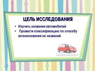 ЦЕЛЬ ИССЛЕДОВАНИЯ Изучить названия автомобилей Провести классификацию по спос