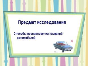 Предмет исследования Способы возникновения названий автомобилей