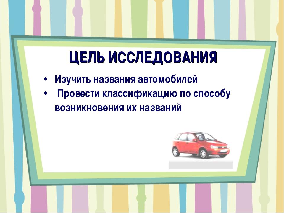 ЦЕЛЬ ИССЛЕДОВАНИЯ Изучить названия автомобилей Провести классификацию по спос...