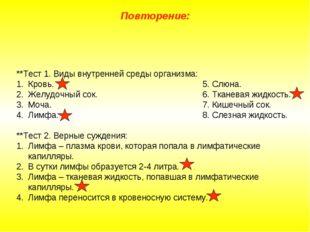 Повторение: **Тест 1. Виды внутренней среды организма: Кровь.5. Слюна. Ж