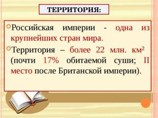 ТЕРРИТОРИЯ: Российская империи - одна из крупнейших стран мира. Территория –