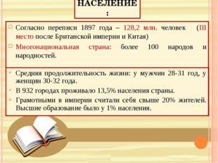 НАСЕЛЕНИЕ: Согласно переписи 1897 года – 128,2 млн. человек (III место после