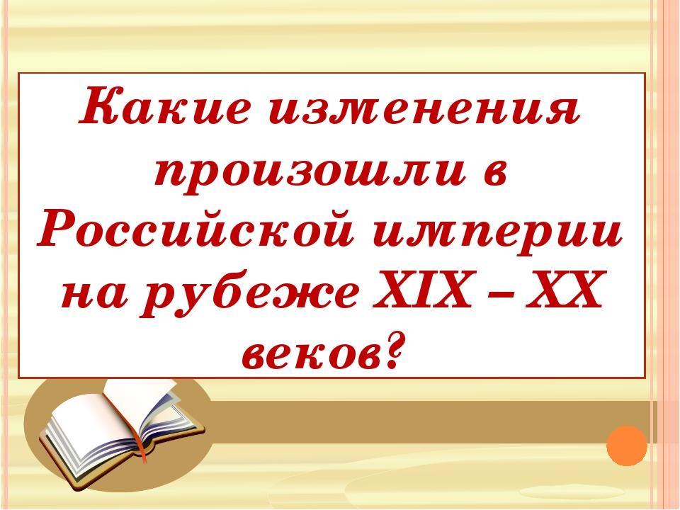 Какие изменения произошли в Российской империи на рубеже XIX – XX веков?