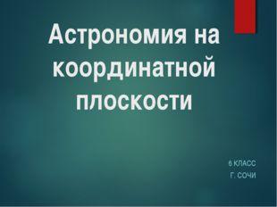 Астрономия на координатной плоскости 6 КЛАСС Г. СОЧИ