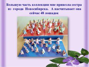 Большую часть коллекции мне привезла сестра из города Новосибирска. А насчит