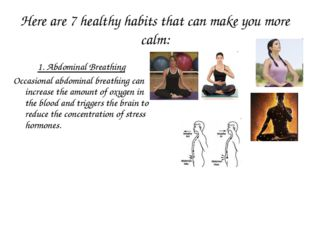 Here are 7 healthy habits that can make you more calm: 1. Abdominal Breathing
