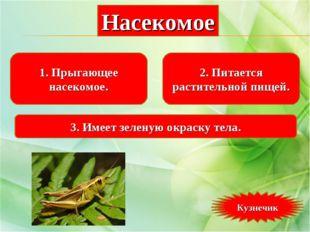 1. Прыгающее насекомое. 2. Питается растительной пищей. 3. Имеет зеленую окра