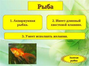 1. Аквариумная рыбка. 2. Имеет длинный хвостовой плавник. 3. Умеет исполнять