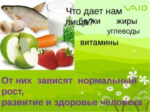 Что дает нам пища? белки жиры углеводы витамины От них зависят нормальный рос