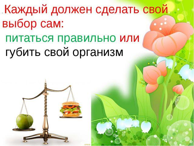 . Каждый должен сделать свой выбор сам: питаться правильно или губить свой ор...