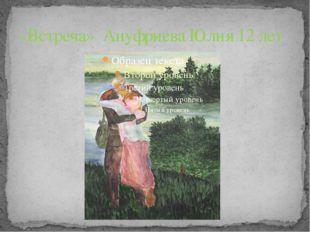 «Встреча» Ануфриева Юлия 12 лет