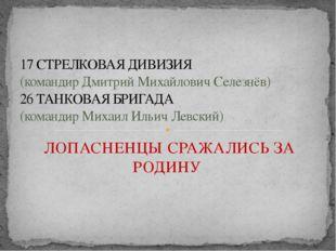 ЛОПАСНЕНЦЫ СРАЖАЛИСЬ ЗА РОДИНУ 17 СТРЕЛКОВАЯ ДИВИЗИЯ (командир Дмитрий Михайл