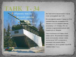 На Советской площади нашего города стоит легендарный танк Т-34. Его поставили