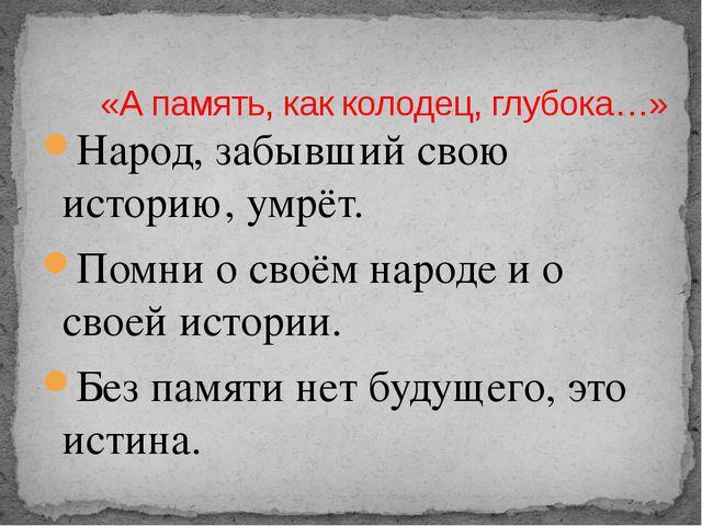 Народ, забывший свою историю, умрёт. Помни о своём народе и о своей истории....