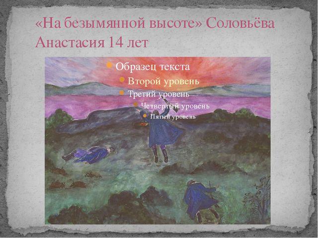 «На безымянной высоте» Соловьёва Анастасия 14 лет