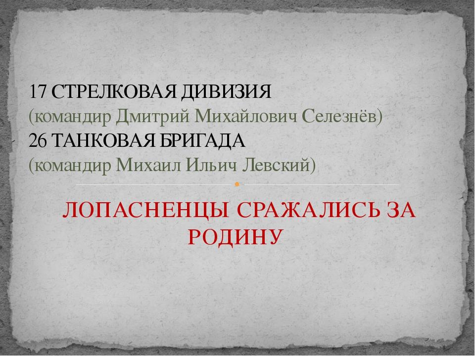 ЛОПАСНЕНЦЫ СРАЖАЛИСЬ ЗА РОДИНУ 17 СТРЕЛКОВАЯ ДИВИЗИЯ (командир Дмитрий Михайл...