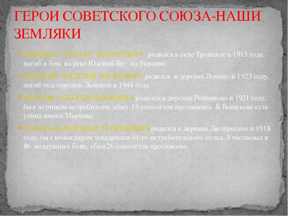 ВОРОНИН СТЕПАН НИКИТОВИЧ родился в селе Троицкое в 1915 году, погиб в бою на...