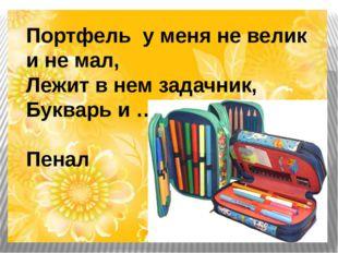 Портфель у меня не велик и не мал, Лежит в нем задачник, Букварь и … Пенал