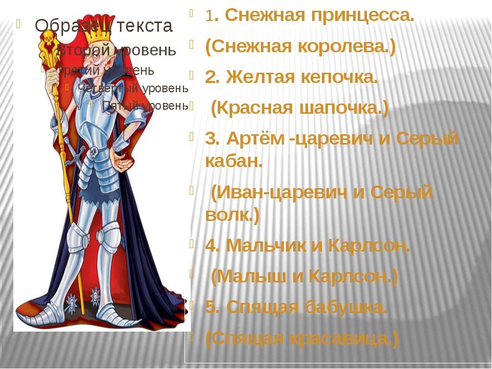 1. Снежная принцесса. (Снежная королева.) 2. Желтая кепочка. (Красная шапочка...