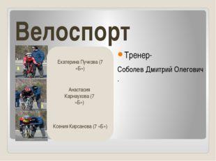 Велоспорт Тренер- Соболев Дмитрий Олегович . Екатерина Пучкова (7 «Б») Ксения