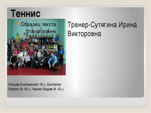 Теннис Кипцар Екатерина(8 «В»), Беспалов Кирилл (8 «В»), Черчик Вадим (8 «Б»)