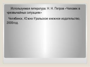Используемая литература: Н. Н. Петров «Человек в чрезвычайных ситуациях» Чел