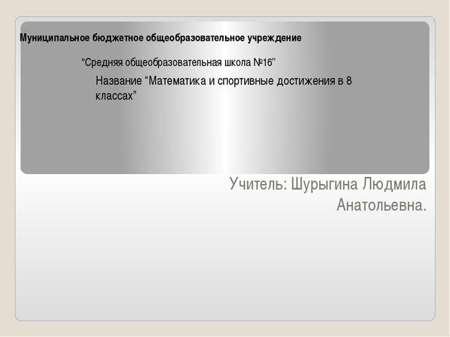 Муниципальное бюджетное общеобразовательное учреждение Учитель: Шурыгина Людм...