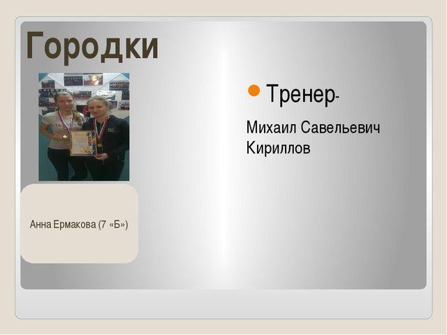 Городки Тренер- Михаил Савельевич Кириллов Анна Ермакова (7 «Б»)