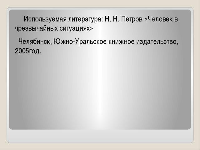Используемая литература: Н. Н. Петров «Человек в чрезвычайных ситуациях» Чел...