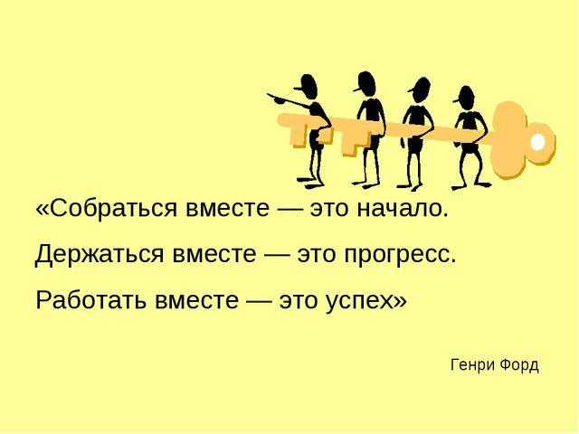 «Собраться вместе — это начало. Держаться вместе — это прогресс. Работать вме...