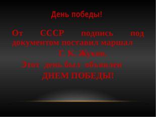 День победы! От СССР подпись под документом поставил маршал Г. К. Жуков. Этот