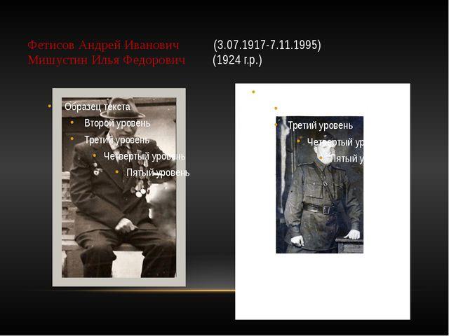 Фетисов Андрей Иванович (3.07.1917-7.11.1995) Мишустин Илья Федорович (1924 г...
