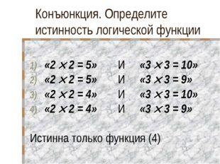 Конъюнкция. Определите истинность логической функции «2  2 = 5» И «3  3 =