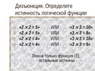 Дизъюнкция. Определите истинность логической функции «2  2 = 5» ИЛИ «3 