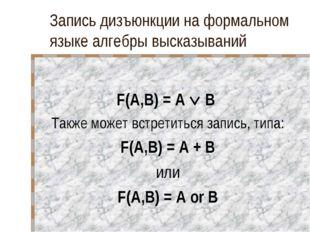 Запись дизъюнкции на формальном языке алгебры высказываний F(A,B) = A  B Так