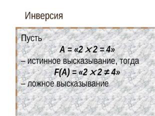 Инверсия Пусть A = «2  2 = 4» – истинное высказывание, тогда F(A) = «2  2 ≠