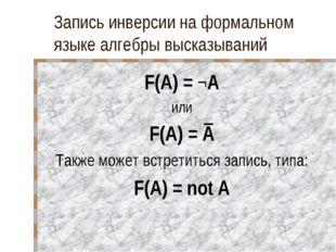 Запись инверсии на формальном языке алгебры высказываний F(A) = ¬A или F(A) =