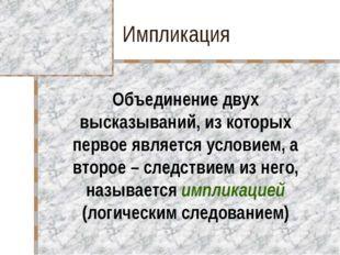 Импликация Объединение двух высказываний, из которых первое является условием