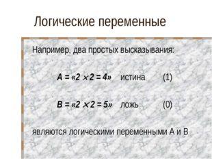 Логические переменные Например, два простых высказывания: А = «2  2 = 4»ист