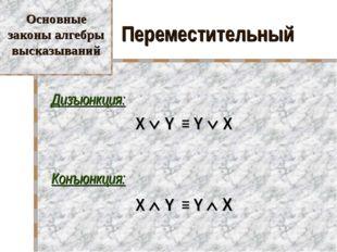 Переместительный Дизъюнкция: X  Y ≡ Y  X Конъюнкция: X  Y ≡ Y  X Основн