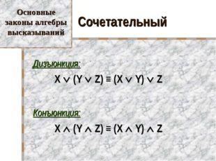 Сочетательный Дизъюнкция: X  (Y  Z) ≡ (X  Y)  Z Конъюнкция: X  (Y 