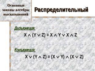 Распределительный Дизъюнкция: X  (Y  Z) ≡ X  Y  X  Z Конъюнкция:  X