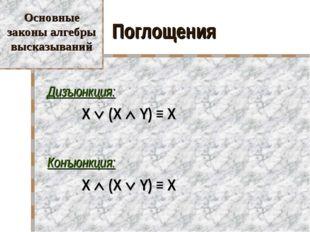 Поглощения Дизъюнкция:  X  (X  Y) ≡ X Конъюнкция:  X  (X  Y) ≡ X Осно