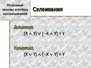 Склеивания Дизъюнкция:  (X  Y)  (¬X  Y) ≡ Y Конъюнкция:  (X  Y)  (¬X