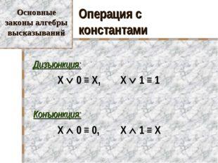 Операция с константами Дизъюнкция:  X  0 ≡ X, X  1 ≡ 1 Конъюнкция:  X