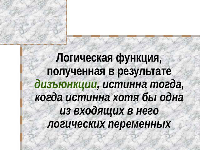 Логическая функция, полученная в результате дизъюнкции, истинна тогда, когда...